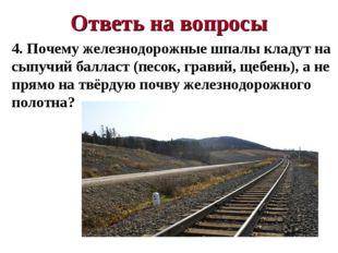 Ответь на вопросы 4. Почему железнодорожные шпалы кладут на сыпучий балласт (