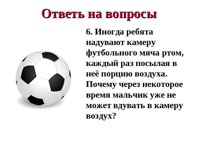 Ответь на вопросы 6. Иногда ребята надувают камеру футбольного мяча ртом, каж...