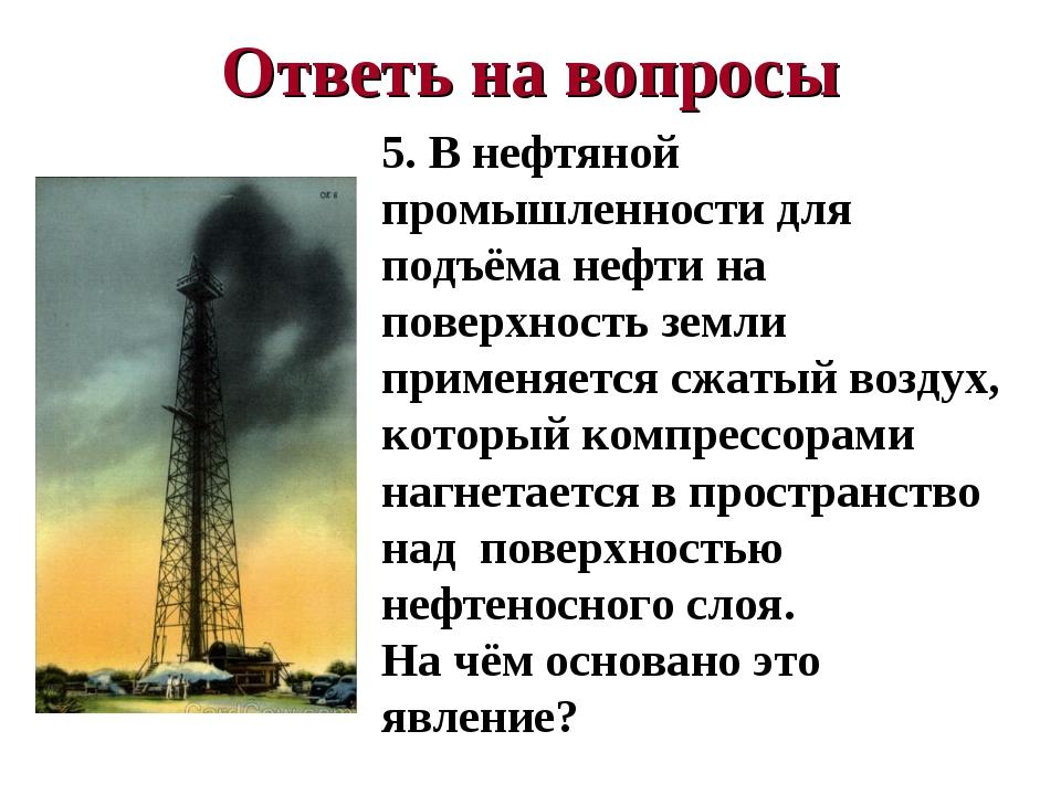Ответь на вопросы 5. В нефтяной промышленности для подъёма нефти на поверхнос...