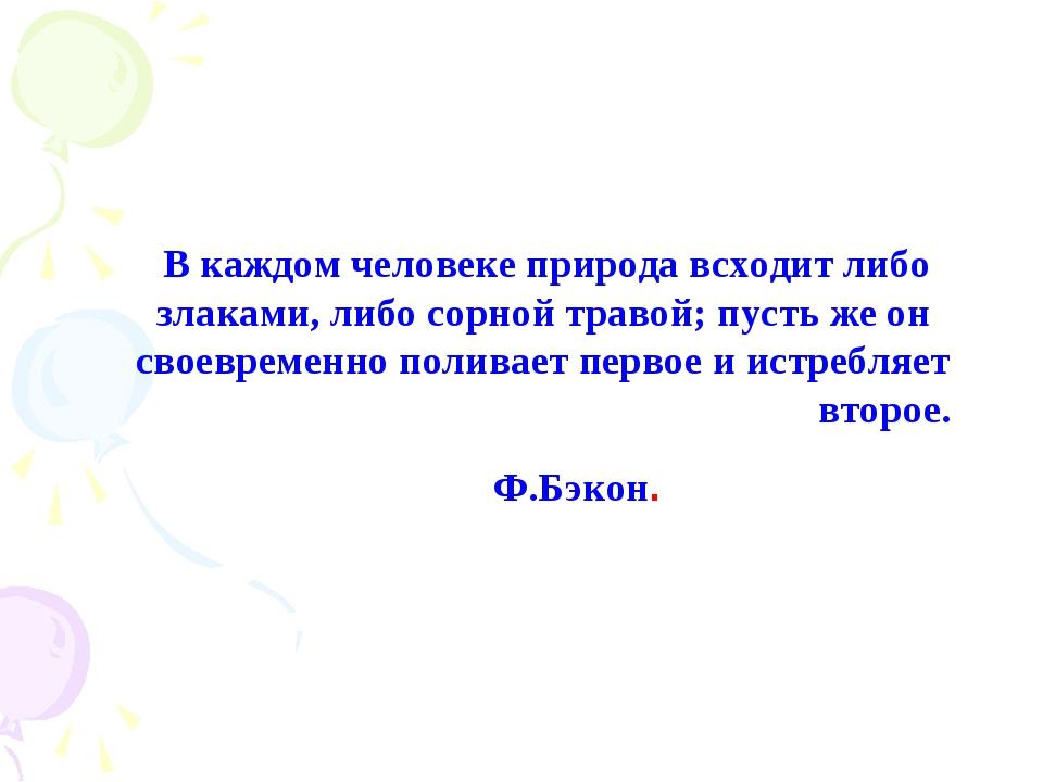 В каждом человеке природа всходит либо  злаками, либо сорной травой; пусть ж...