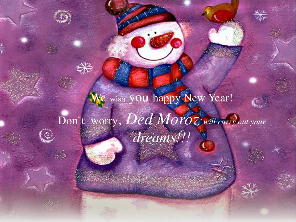 We wish you happy New Year! Don`t worry, Ded Moroz will carry out your dreams...