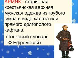АРМЯК - старинная крестьянская верхняя мужская одежда из грубого сукна в виде