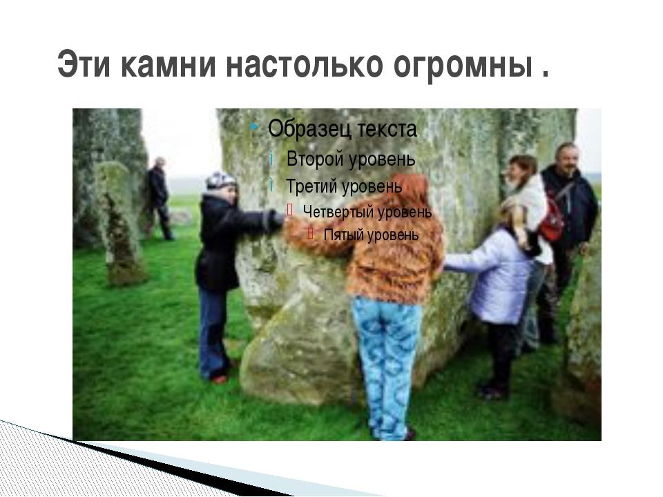 Эти камни настолько огромны .