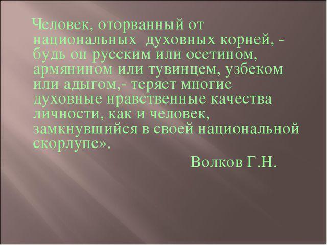 Человек, оторванный от национальных духовных корней, - будь он русским или о...