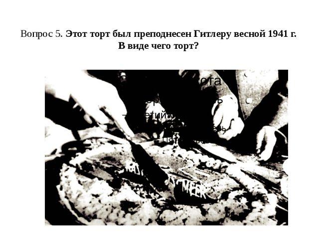 Вопрос 5. Этот торт был преподнесен Гитлеру весной 1941 г. В виде чего торт?