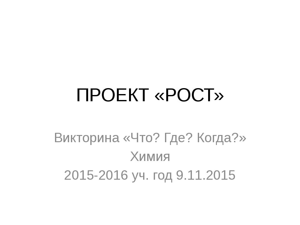 ПРОЕКТ «РОСТ» Викторина «Что? Где? Когда?» Химия 2015-2016 уч. год 9.11.2015