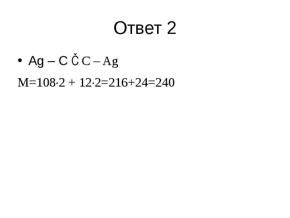 Ответ 2 Ag – C ≡C – Ag M=108·2 + 12·2=216+24=240