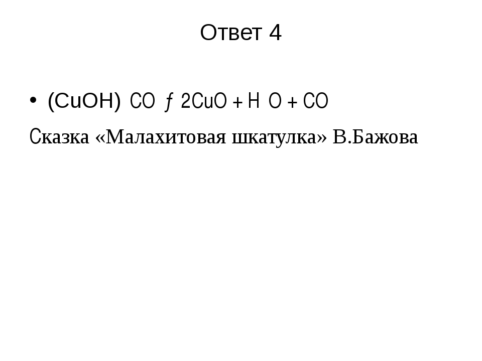 Ответ 4 (CuOH)₂CO₃→2CuO + H₂O + CO₂ Cказка «Малахитовая шкатулка» В.Бажова