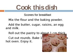 Cook this dish Scones for breakfast Mix the flour and the baking powder. Add