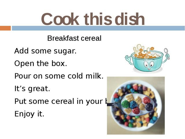 Cook this dish Breakfast cereal Add some sugar. Open the box. Pour on some co...
