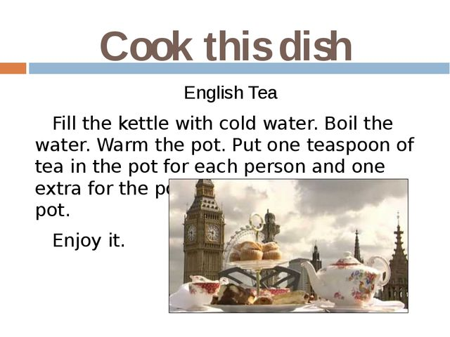 Cook this dish English Tea Fill the kettle with cold water. Boil the water. W...