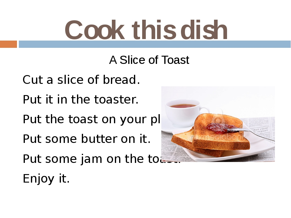 Cook this dish A Slice of Toast Cut a slice of bread. Put it in the toaster....