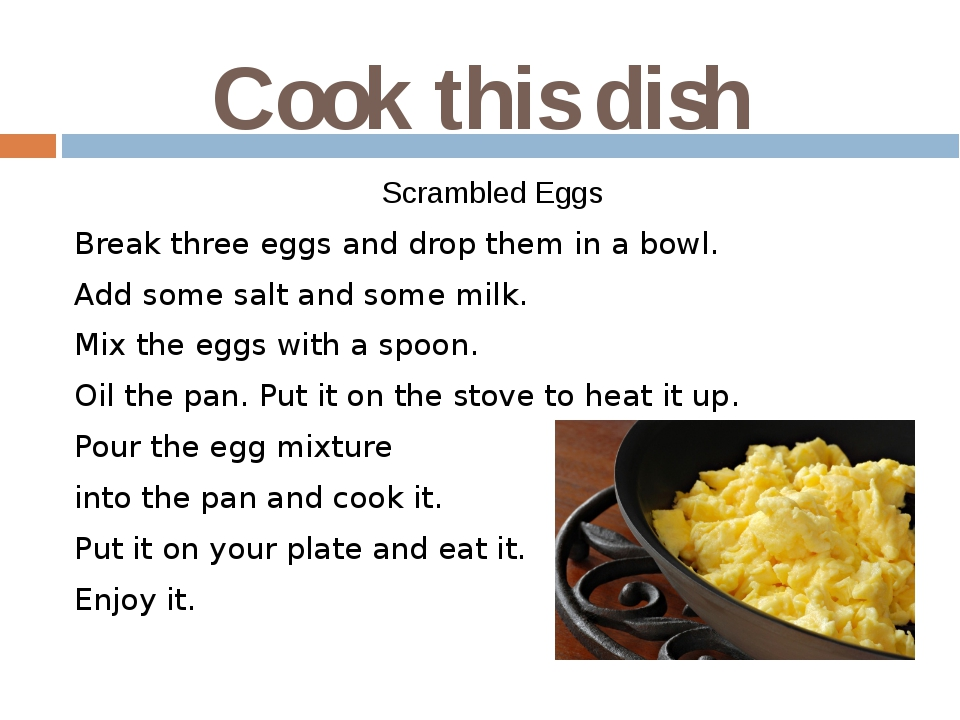 Cook this dish Scrambled Eggs Break three eggs and drop them in a bowl. Add s...