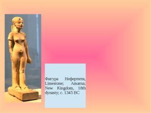Фигура Нефертити, Limestone;Amarna; New Kingdom, 18th dynasty; c. 1345 BC