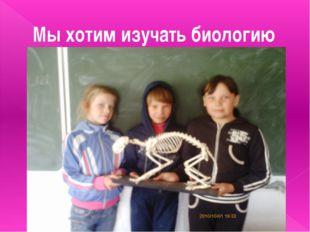Мы хотим изучать биологию