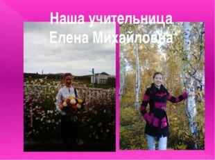 Наша учительница Елена Михайловна