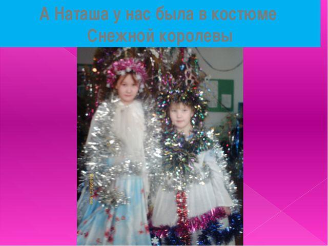 А Наташа у нас была в костюме Снежной королевы