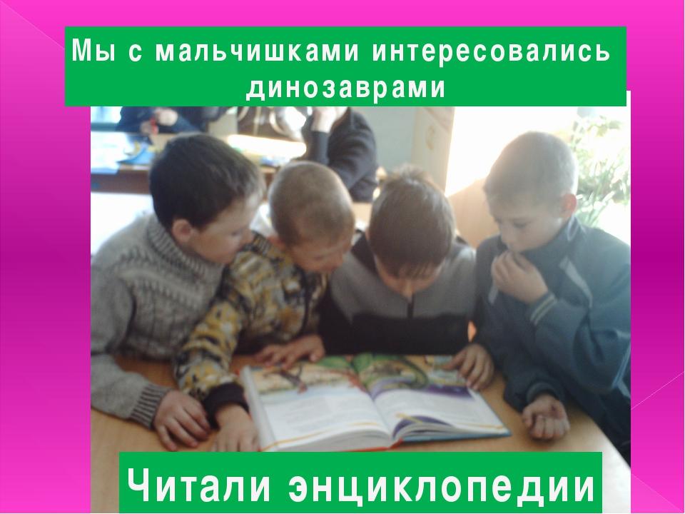 Мы с мальчишками интересовались динозаврами Читали энциклопедии