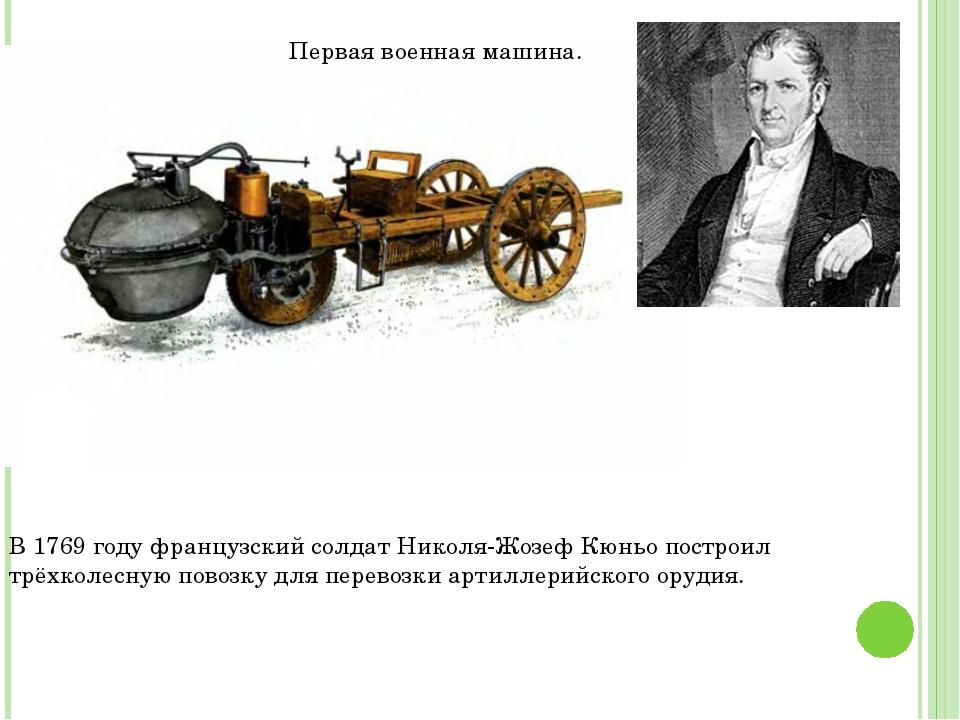 Первая военная машина. В 1769 году французский солдат Николя-Жозеф Кюньо пост...