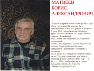 МАТВЕЕВ БОРИС АЛЕКСАНДРОВИЧ. Родился в деревне Зуево 23 января 1937 года. Оте