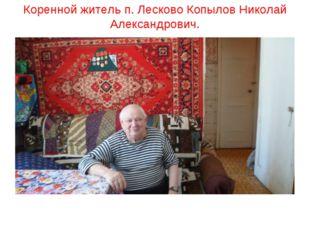 Коренной житель п. Лесково Копылов Николай Александрович.