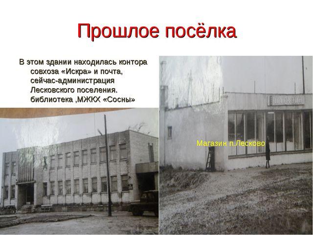 Прошлое посёлка В этом здании находилась контора совхоза «Искра» и почта, сей...