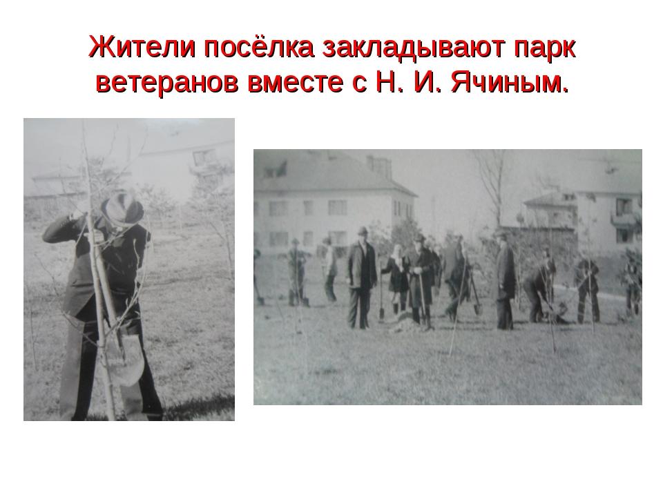 Жители посёлка закладывают парк ветеранов вместе с Н. И. Ячиным.