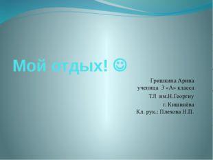 Мой отдых!  Гришкина Арина ученица 3 «А» класса ТЛ им.Н.Георгиу г. Кишинёва