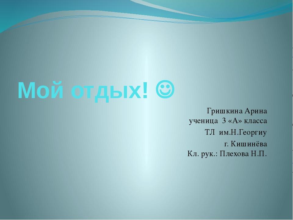 Мой отдых!  Гришкина Арина ученица 3 «А» класса ТЛ им.Н.Георгиу г. Кишинёва...