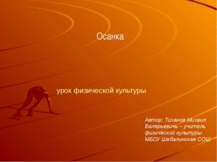 Осанка Автор: Тиханов Михаил Валерьевичь – учитель физической культуры МБОУ