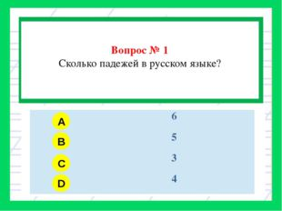 Вопрос № 1 Сколько падежей в русском языке? / A B C D 6 5 3 4