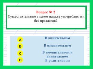 Вопрос № 2 Существительные в каком падеже употребляются без предлогов? A B C