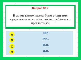 Вопрос № 7 В форме какого падежа будет стоять имя существительное , если оно