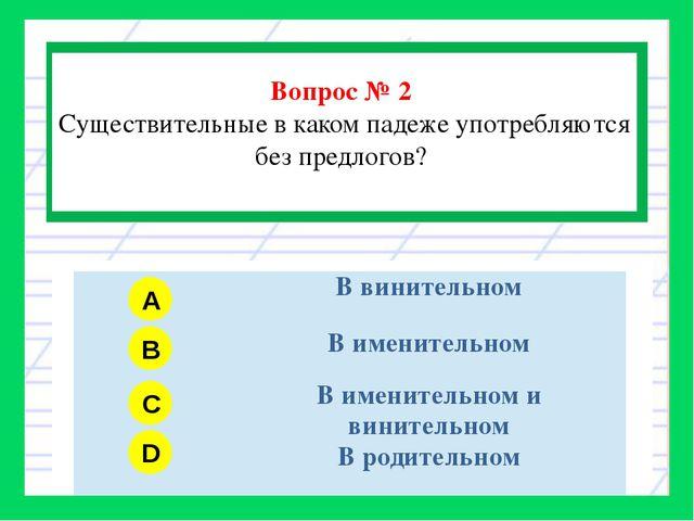Вопрос № 2 Существительные в каком падеже употребляются без предлогов? A B C...