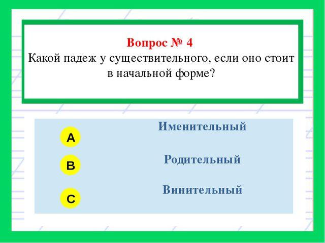 Вопрос № 4 Какой падеж у существительного, если оно стоит в начальной форме?...