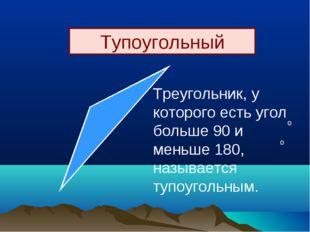 Тупоугольный Треугольник, у которого есть угол больше 90 и меньше 180, называ