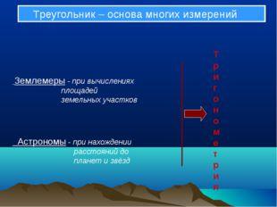 Треугольник – основа многих измерений Землемеры - при вычислениях площадей з