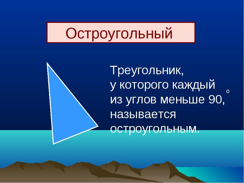 Остроугольный Треугольник, у которого каждый из углов меньше 90, называется о...