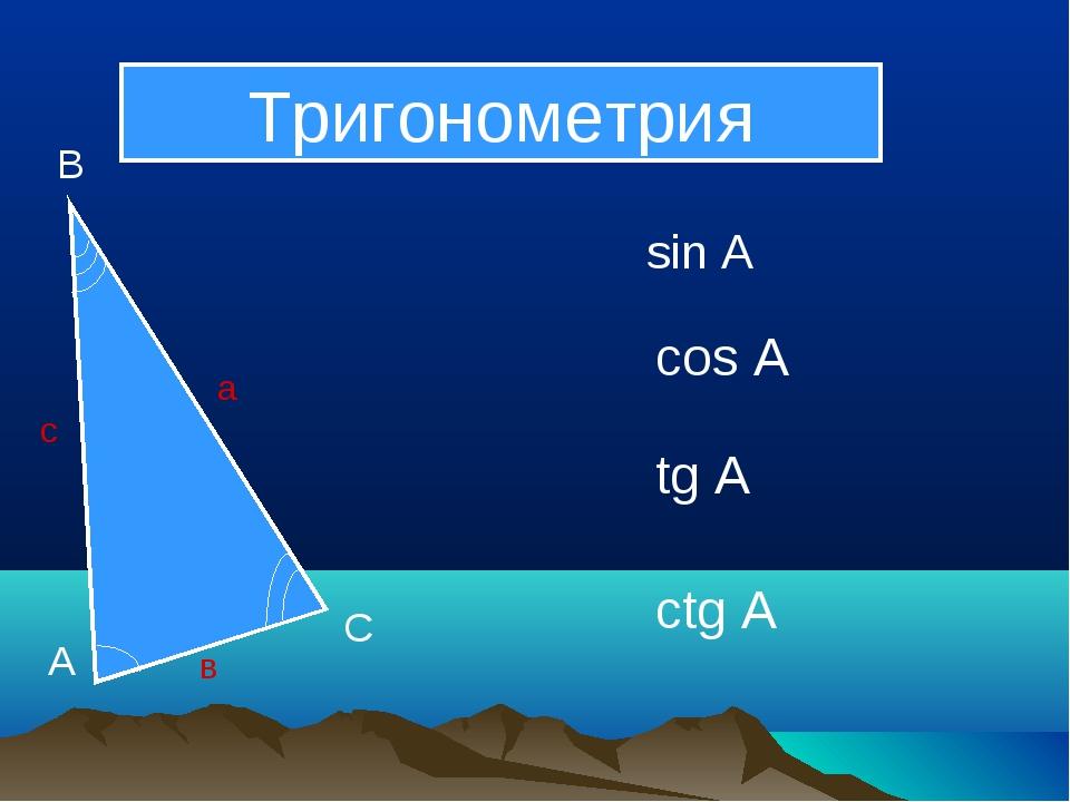 А В С а в с sin А cos А tg А ctg А Тригонометрия