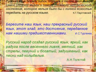 Русский язык богат, гибок, образен и точен. Нет такой самой сложной мысли и