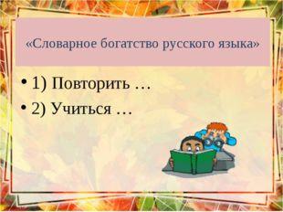 «Словарное богатство русского языка» 1) Повторить … 2) Учиться …