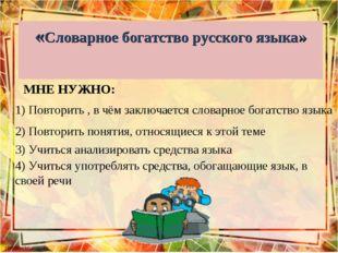 «Словарное богатство русского языка» МНЕ НУЖНО: 1) Повторить , в чём заключае