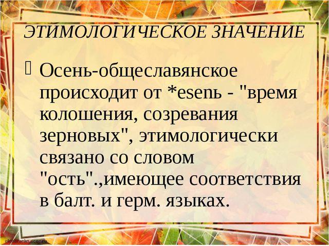 """ЭТИМОЛОГИЧЕСКОЕ ЗНАЧЕНИЕ Осень-общеславянское происходит от *esenь - """"время к..."""