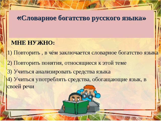 «Словарное богатство русского языка» МНЕ НУЖНО: 1) Повторить , в чём заключае...