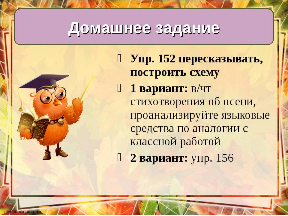 Упр. 152 пересказывать, построить схему 1 вариант: в/чт стихотворения об осен...