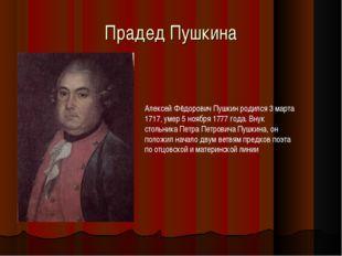 Прадед Пушкина Алексей Фёдорович Пушкин родился 3 марта 1717, умер 5 ноября 1