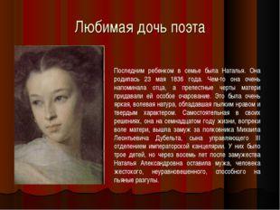 Любимая дочь поэта Последним ребенком в семье была Наталья. Она родилась 23 м
