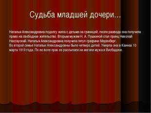 Судьба младшей дочери… Наталья Александровна подолгу жила с детьми за границе