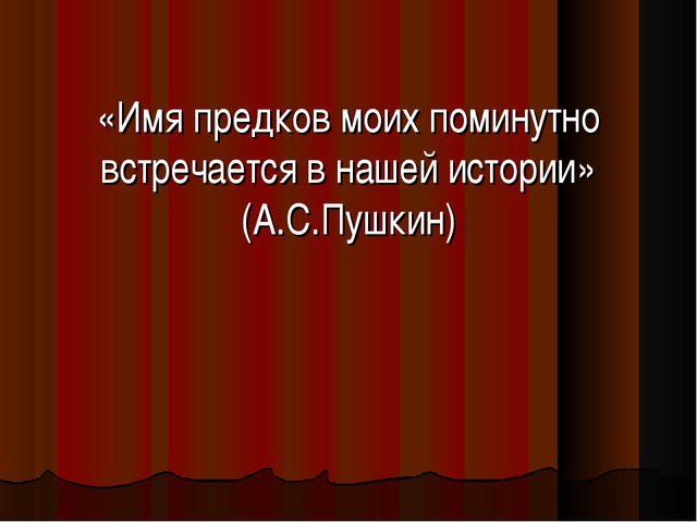 «Имя предков моих поминутно встречается в нашей истории» (А.С.Пушкин)