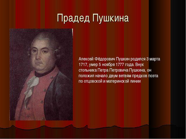 Прадед Пушкина Алексей Фёдорович Пушкин родился 3 марта 1717, умер 5 ноября 1...